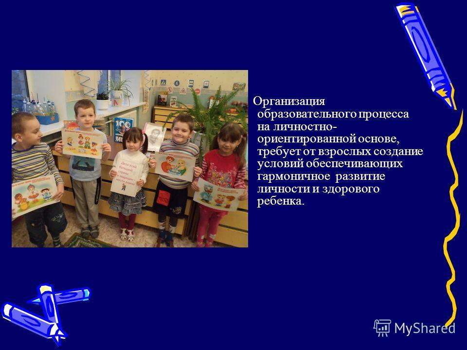 Организация образовательного процесса на личностно- ориентированной основе, требует от взрослых создание условий обеспечивающих гармоничное развитие личности и здорового ребенка.