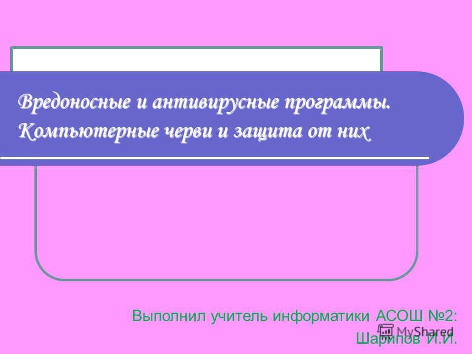Вредоносные и антивирусные программы. Компьютерные черви и защита от них Выполнил учитель информатики АСОШ 2: Шарипов И.И.