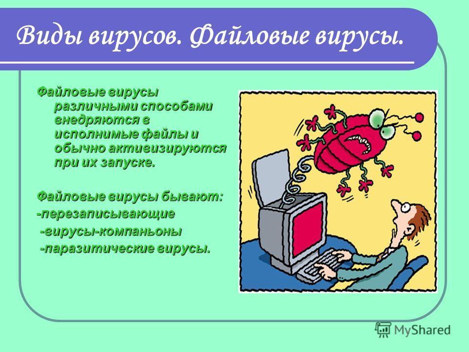 Виды вирусов. Файловые вирусы. Файловые вирусы различными способами внедряются в исполнимые файлы и обычно активизируются при их запуске. Файловые вирусы бывают: -перезаписывающие -вирусы-компаньоны -вирусы-компаньоны -паразитические вирусы. -паразит