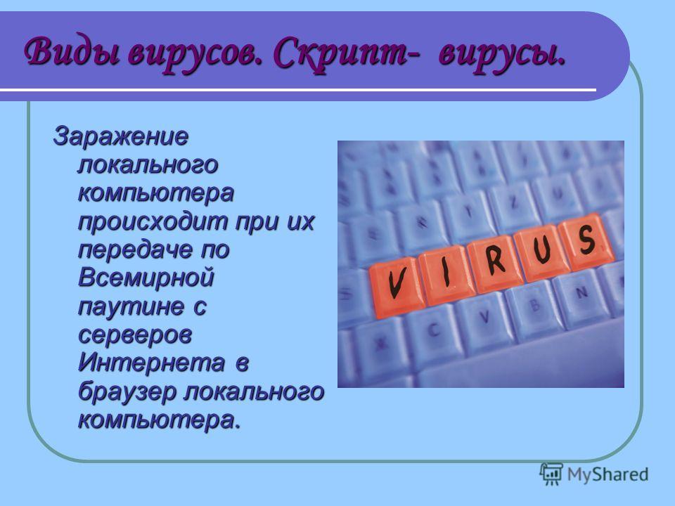 Виды вирусов. Скрипт- вирусы. Заражение локального компьютера происходит при их передаче по Всемирной паутине с серверов Интернета в браузер локального компьютера.