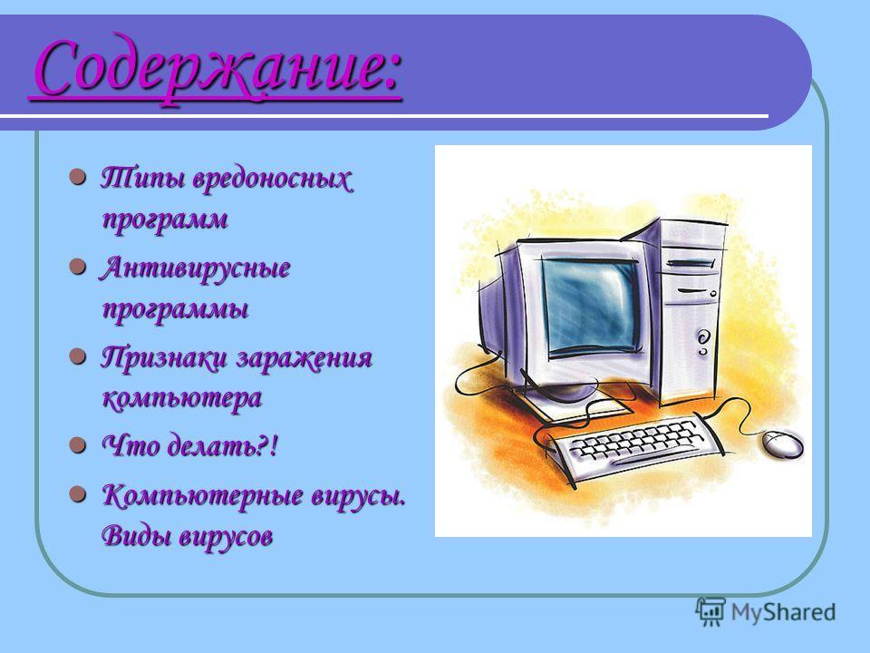 Содержание: Типы вредоносных программ Типы вредоносных программ Антивирусные программы Антивирусные программы Признаки заражения компьютера Признаки заражения компьютера Что делать?! Что делать?! Компьютерные вирусы. Виды вирусов Компьютерные вирусы.