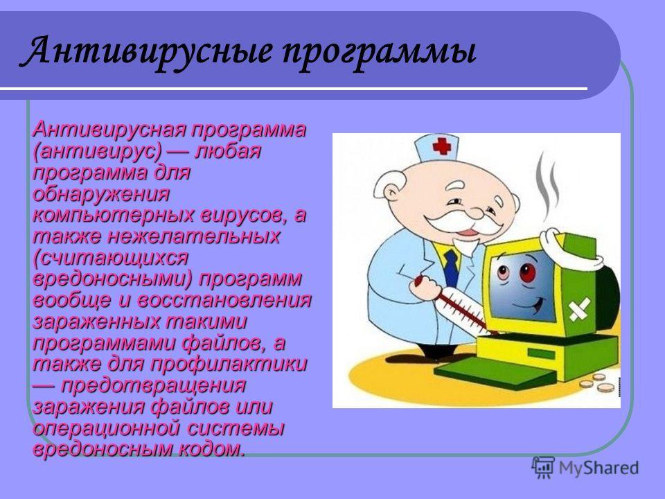 Антивирусные программы Антивирусная программа (антивирус) любая программа для обнаружения компьютерных вирусов, а также нежелательных (считающихся вредоносными) программ вообще и восстановления зараженных такими программами файлов, а также для профил