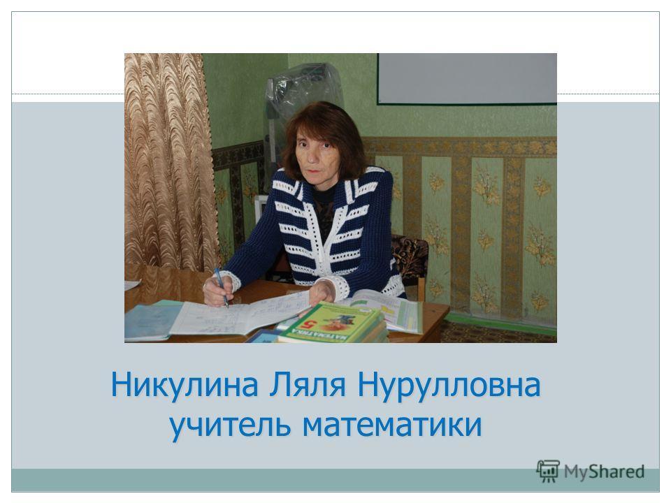 Никулина Ляля Нурулловна учитель математики