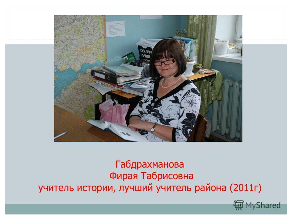 Габдрахманова Фирая Табрисовна учитель истории, лучший учитель района (2011г)