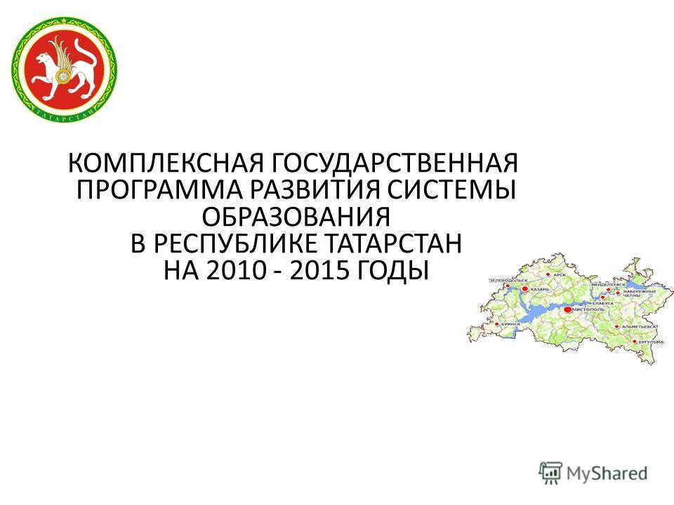 КОМПЛЕКСНАЯ ГОСУДАРСТВЕННАЯ ПРОГРАММА РАЗВИТИЯ СИСТЕМЫ ОБРАЗОВАНИЯ В РЕСПУБЛИКЕ ТАТАРСТАН НА 2010 - 2015 ГОДЫ