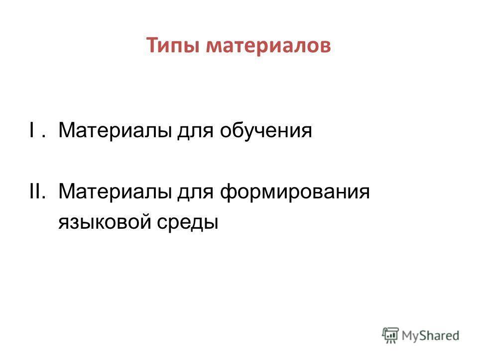 Типы материалов I. Материалы для обучения II. Материалы для формирования языковой среды