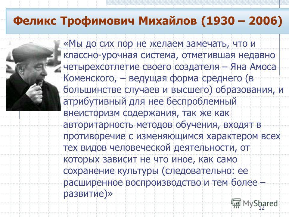 12 Феликс Трофимович Михайлов (1930 – 2006) «Мы до сих пор не желаем замечать, что и классно-урочная система, отметившая недавно четырехсотлетие своего создателя – Яна Амоса Коменского, – ведущая форма среднего (в большинстве случаев и высшего) образ
