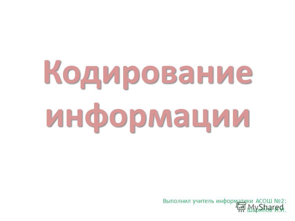 Кодирование информации Выполнил учитель информатики АСОШ 2: Шарипов И.И.
