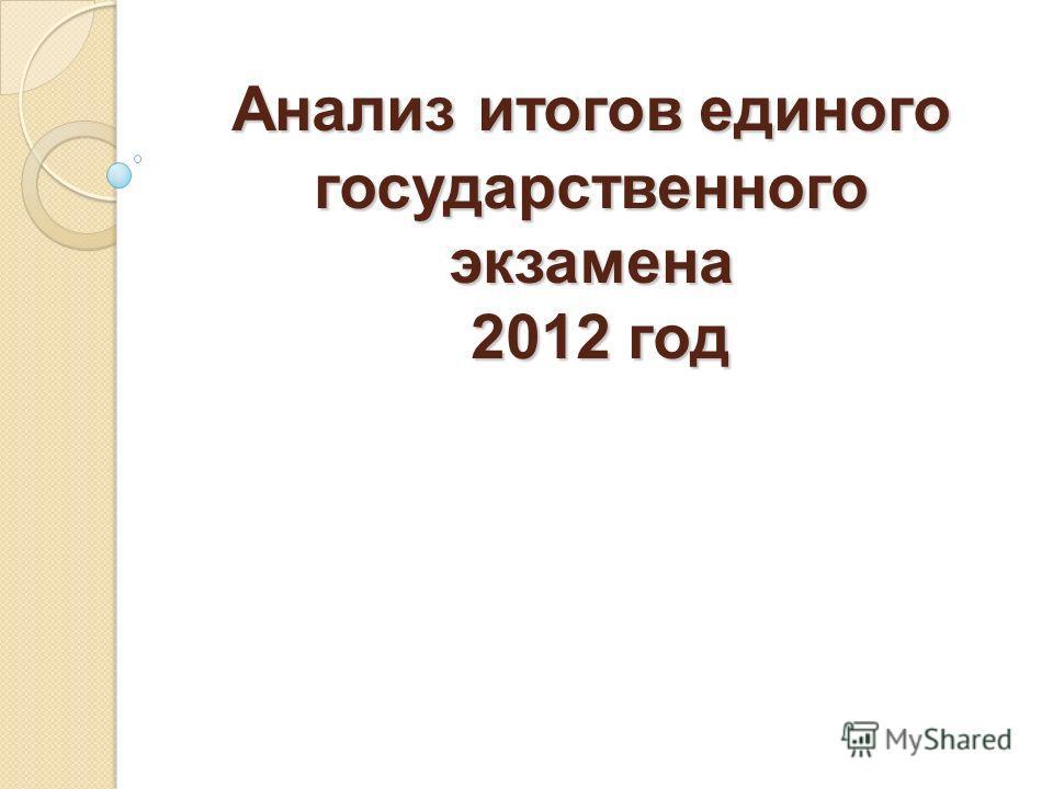 Анализ итогов единого государственного экзамена 2012 год