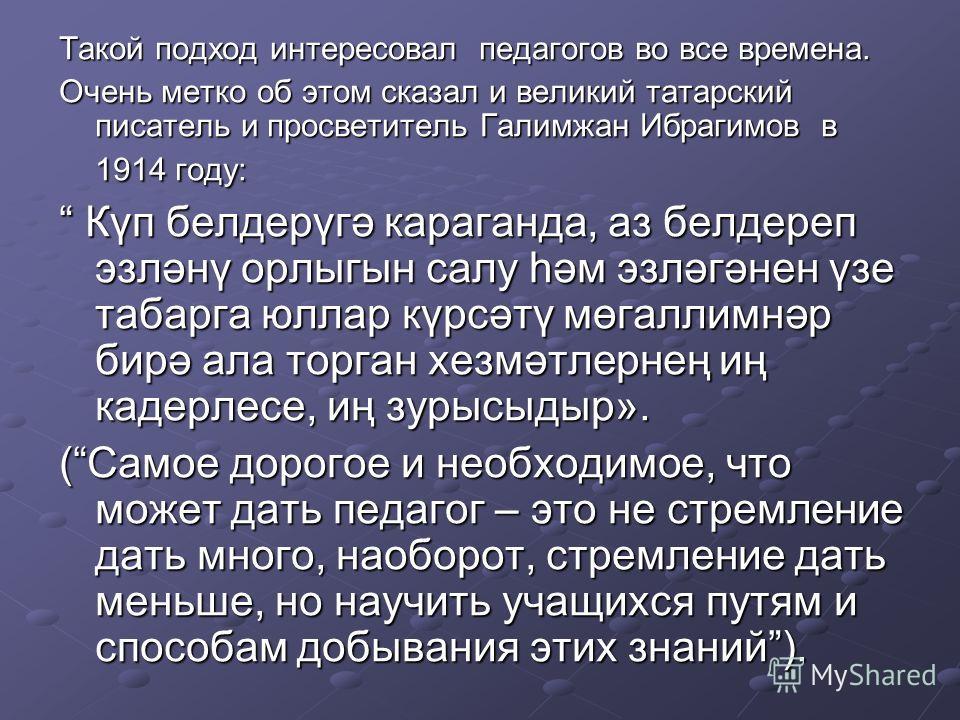 Такой подход интересовал педагогов во все времена. Очень метко об этом сказал и великий татарский писатель и просветитель Галимжан Ибрагимов в 1914 году: Күп белдерүгә караганда, аз белдереп эзләнү орлыгын салу hәм эзләгәнен үзе табарга юллар күрсәтү