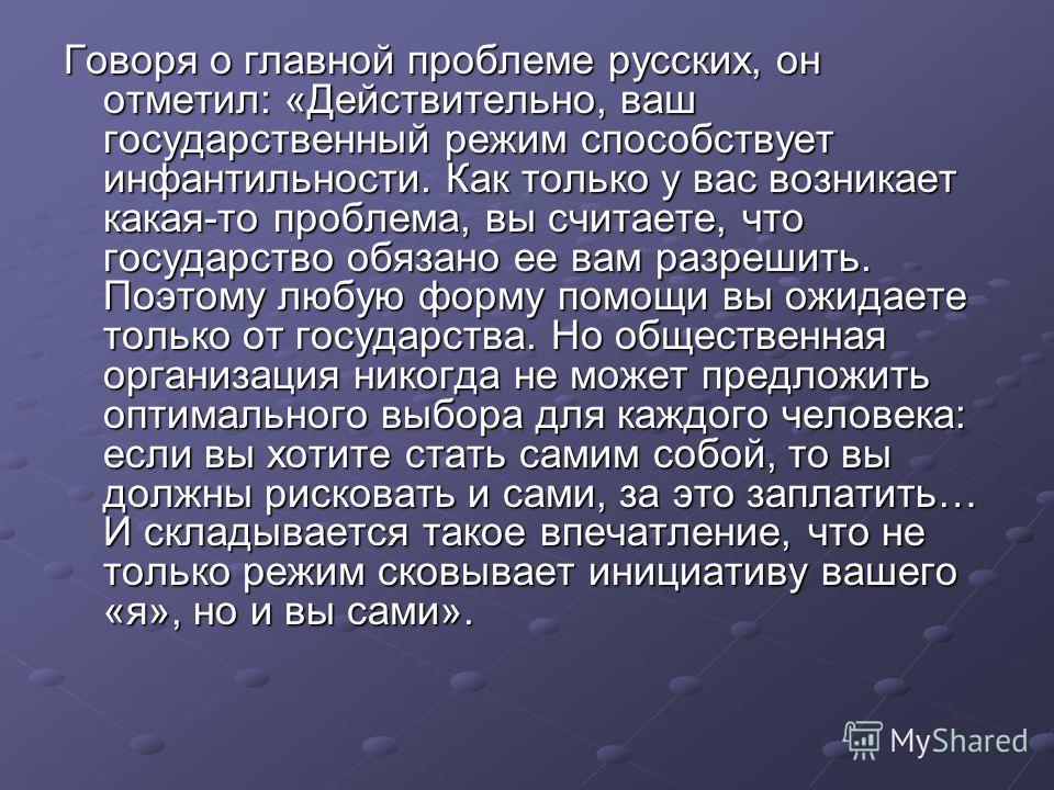 Говоря о главной проблеме русских, он отметил: «Действительно, ваш государственный режим способствует инфантильности. Как только у вас возникает какая-то проблема, вы считаете, что государство обязано ее вам разрешить. Поэтому любую форму помощи вы о