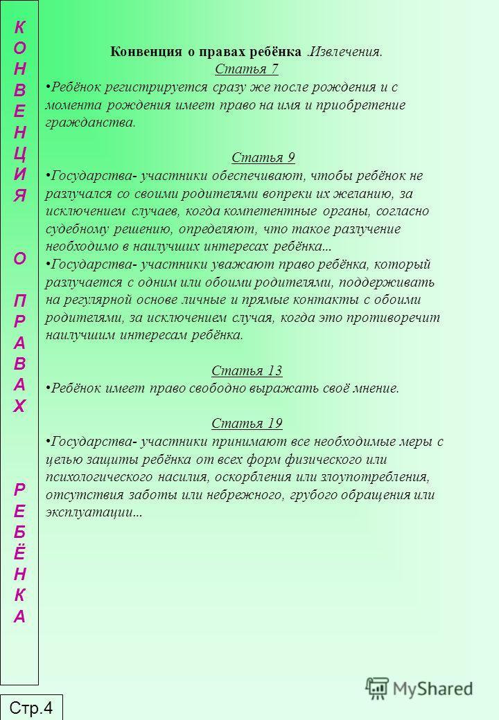 Стр.4 КОНВЕНЦИЯОПРАВАХРЕБЁНКАКОНВЕНЦИЯОПРАВАХРЕБЁНКА Конвенция о правах ребёнка.Извлечения. Статья 7 Ребёнок регистрируется сразу же после рождения и с момента рождения имеет право на имя и приобретение гражданства. Статья 9 Государства- участники об