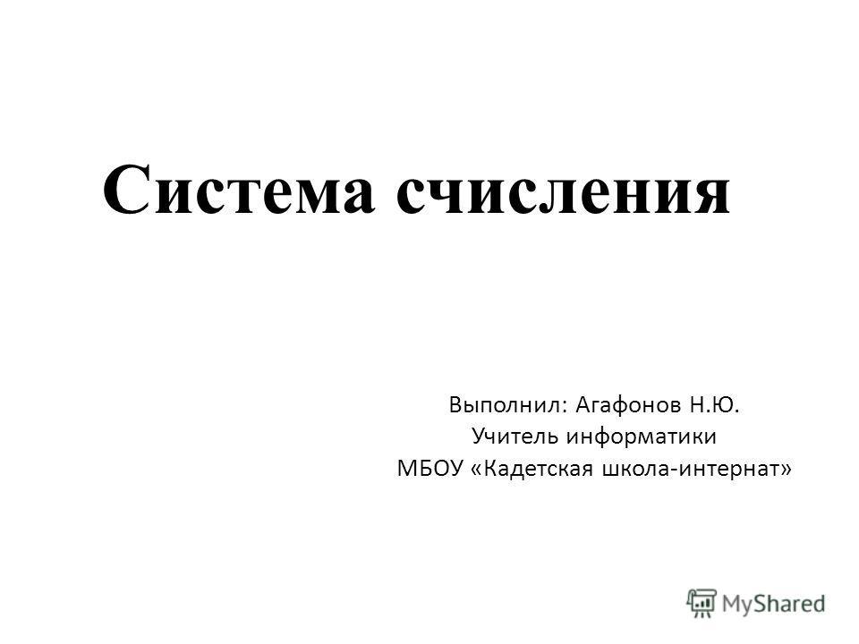 Система счисления Выполнил: Агафонов Н.Ю. Учитель информатики МБОУ «Кадетская школа-интернат»