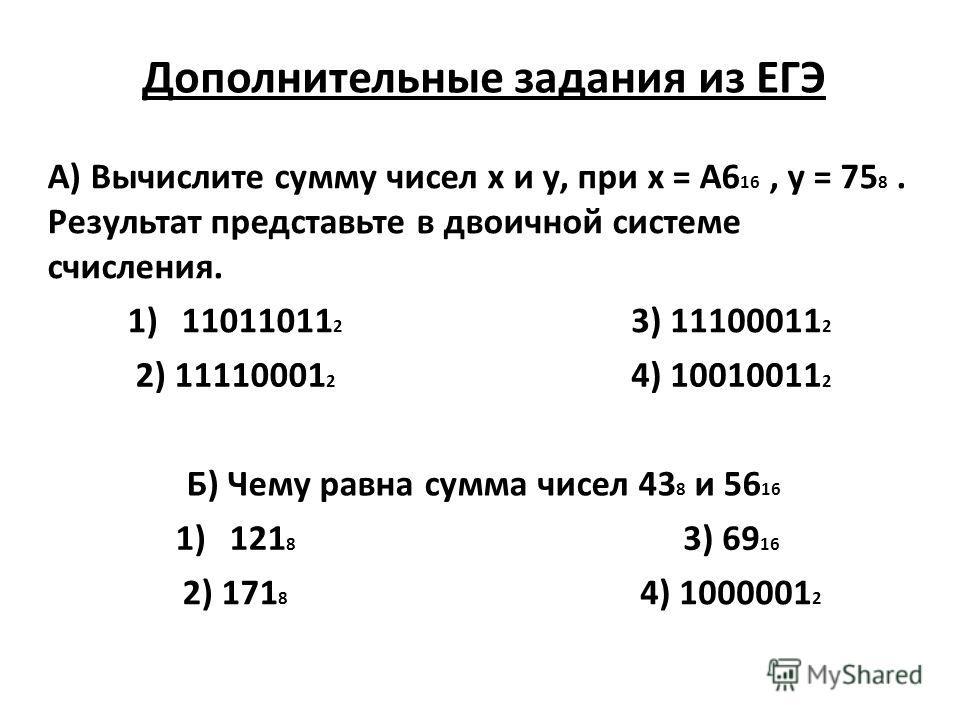 Дополнительные задания из ЕГЭ А) Вычислите сумму чисел х и у, при х = А6 16, у = 75 8. Результат представьте в двоичной системе счисления. 1)11011011 2 3) 11100011 2 2) 11110001 2 4) 10010011 2 Б) Чему равна сумма чисел 43 8 и 56 16 1)121 8 3) 69 16