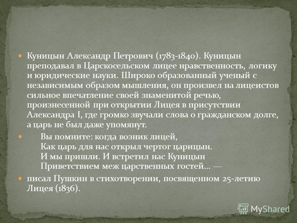 Куницын Александр Петрович (1783-1840). Куницын преподавал в Царскосельском лицее нравственность, логику и юридические науки. Широко образованный ученый с независимым образом мышления, он произвел на лицеистов сильное впечатление своей знаменитой реч