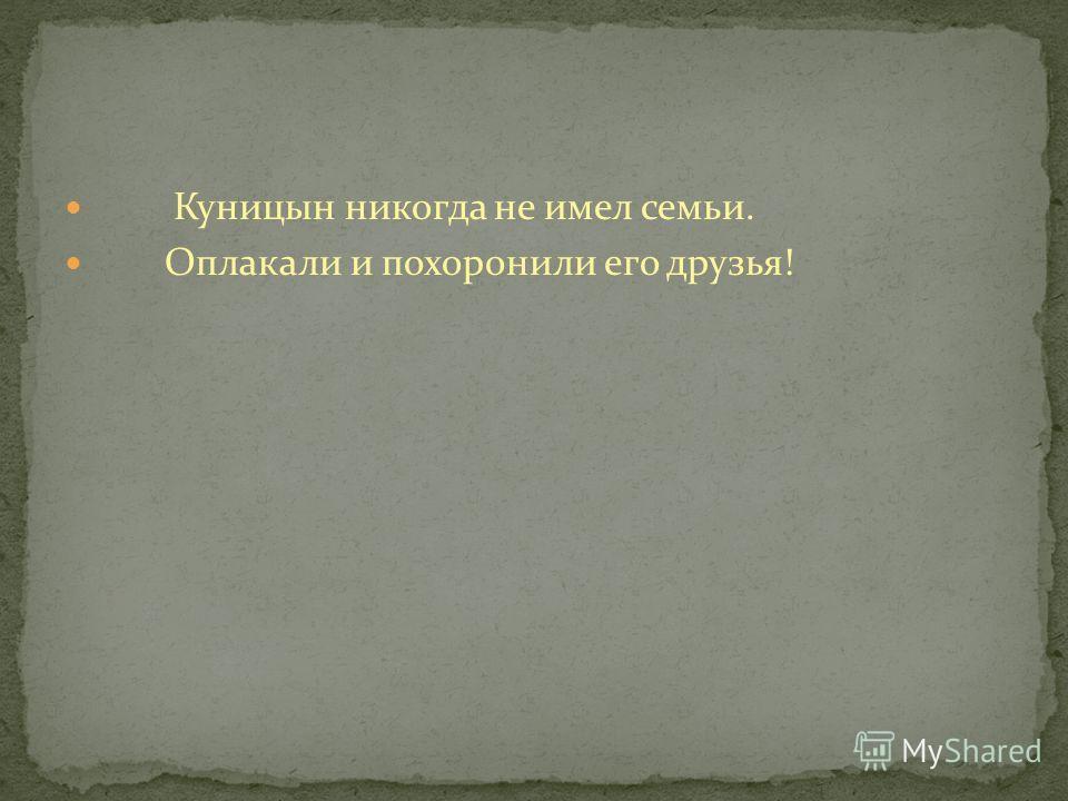 Куницын никогда не имел семьи. Оплакали и похоронили его друзья!