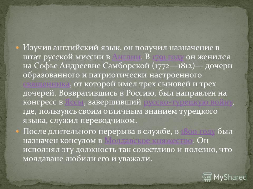 Изучив английский язык, он получил назначение в штат русской миссии в Англии. В 1791 году он женился на Софье Андреевне Самборской (17721812) дочери образованного и патриотически настроенного священника, от которой имел трех сыновей и трех дочерей. В