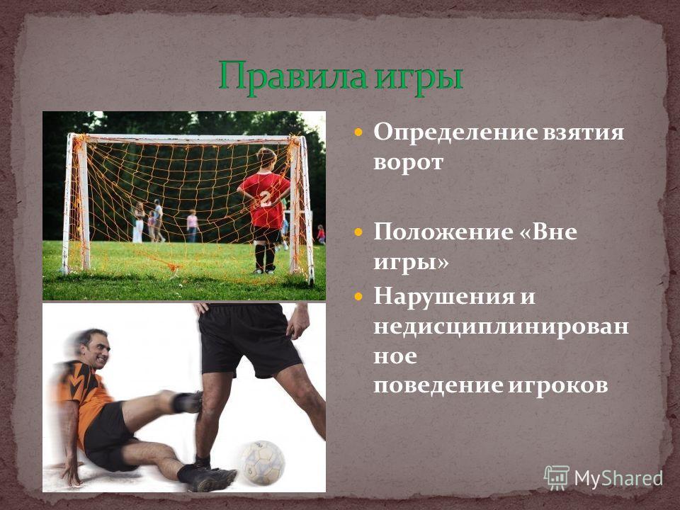 Определение взятия ворот Положение «Вне игры» Нарушения и недисциплинирован ное поведение игроков