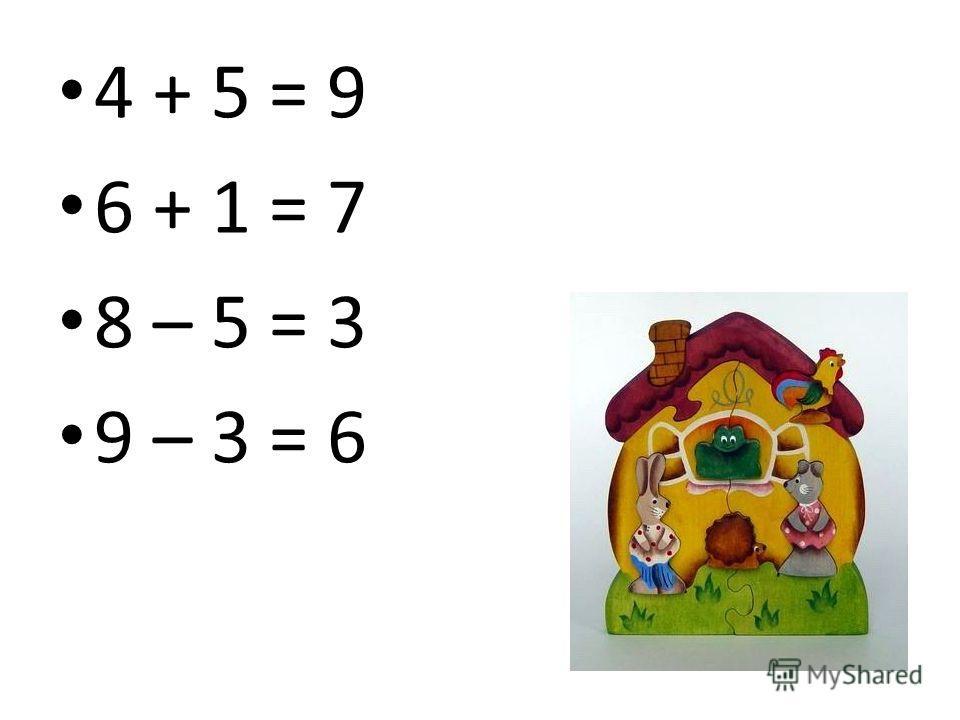 4 + 5 = 9 6 + 1 = 7 8 – 5 = 3 9 – 3 = 6