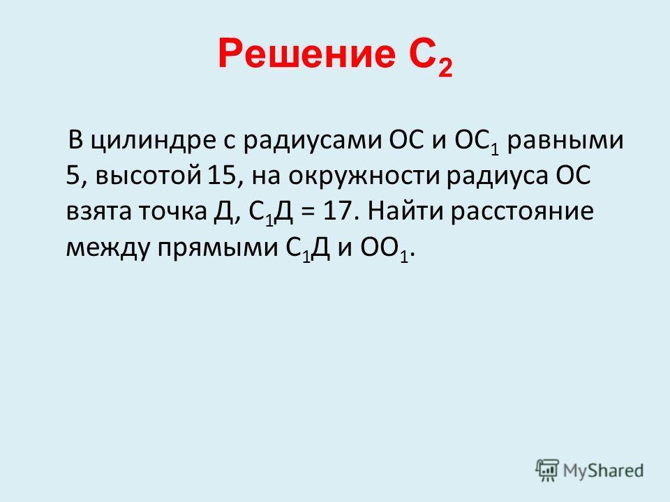 Решение С 2 В цилиндре с радиусами ОС и ОС 1 равными 5, высотой 15, на окружности радиуса ОС взята точка Д, С 1 Д = 17. Найти расстояние между прямыми С 1 Д и ОО 1.