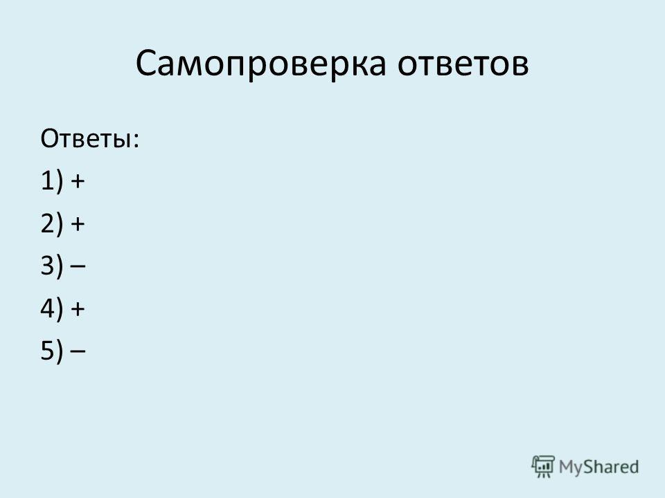 Самопроверка ответов Ответы: 1) + 2) + 3) – 4) + 5) –