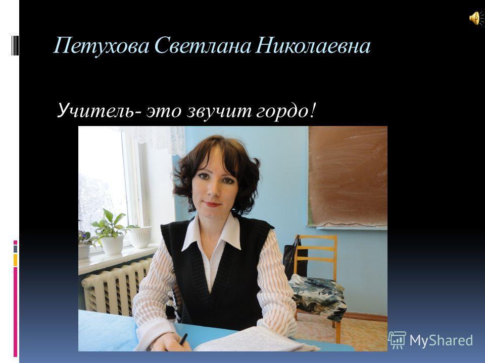 Петухова Светлана Николаевна У читель- это звучит гордо!