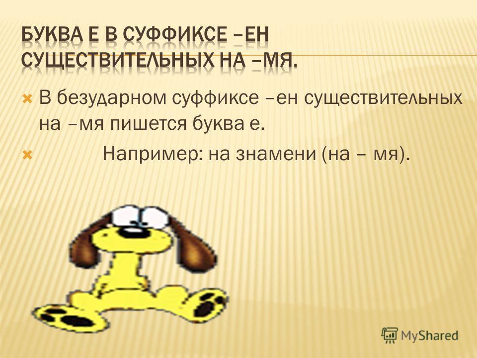 В безударном суффиксе –ен существительных на –мя пишется буква е. Например: на знамени (на – мя).