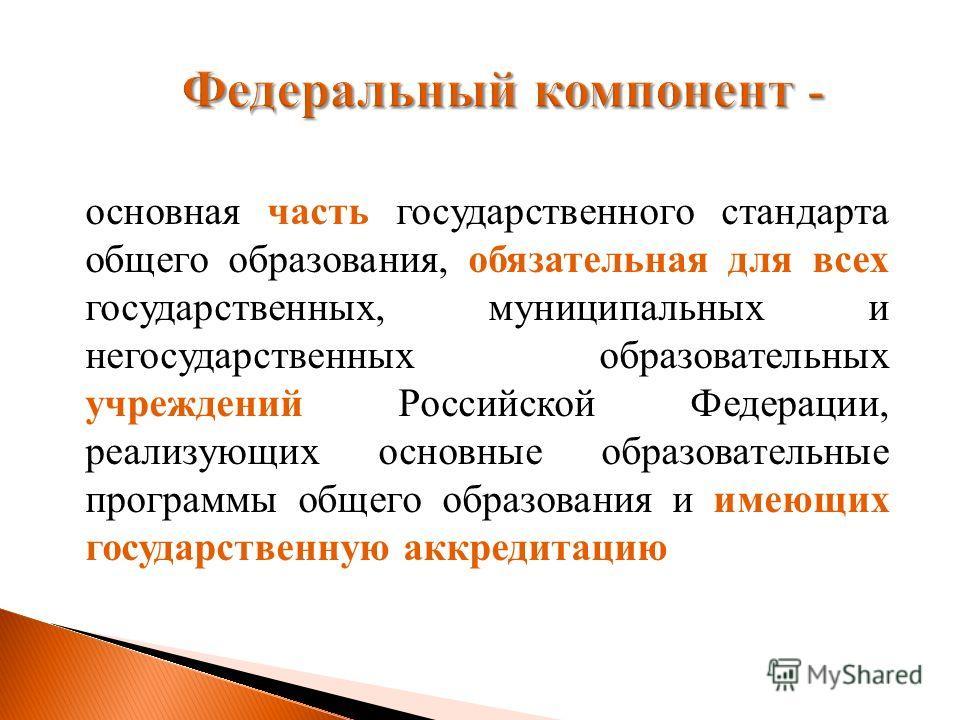 Федеральный компонент - основная часть государственного стандарта общего образования, обязательная для всех государственных, муниципальных и негосударственных образовательных учреждений Российской Федерации, реализующих основные образовательные прогр
