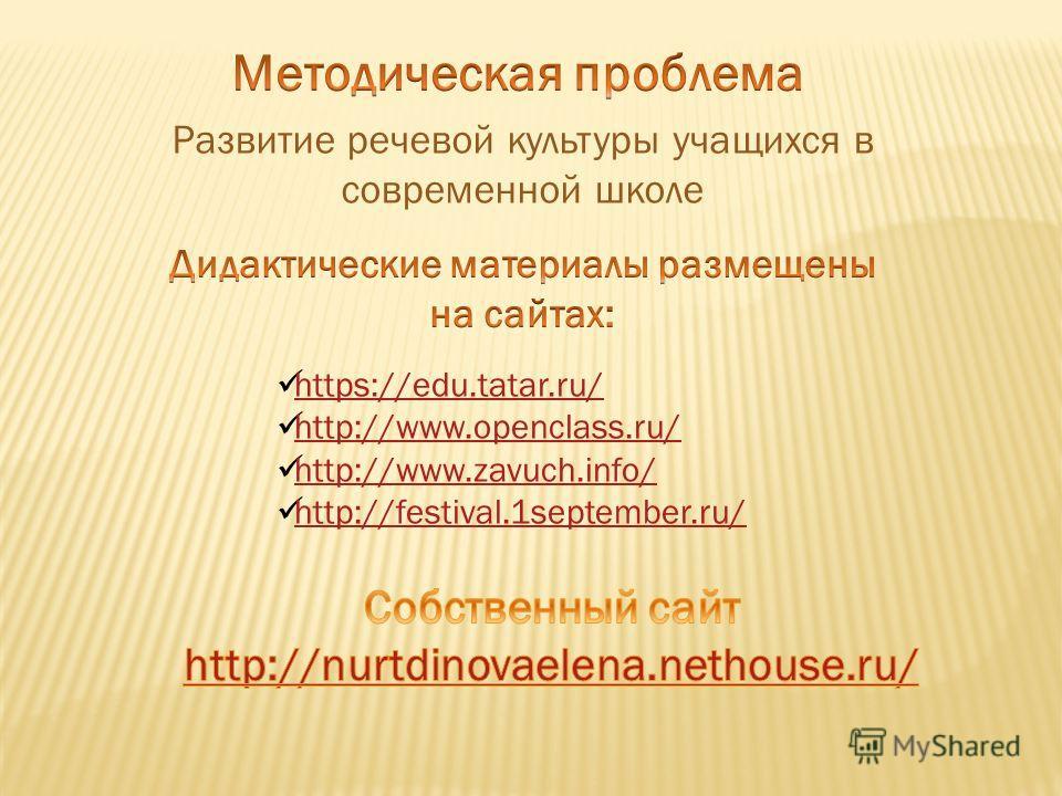 Развитие речевой культуры учащихся в современной школе https://edu.tatar.ru/ http://www.openclass.ru/ http://www.zavuch.info/ http://festival.1september.ru/