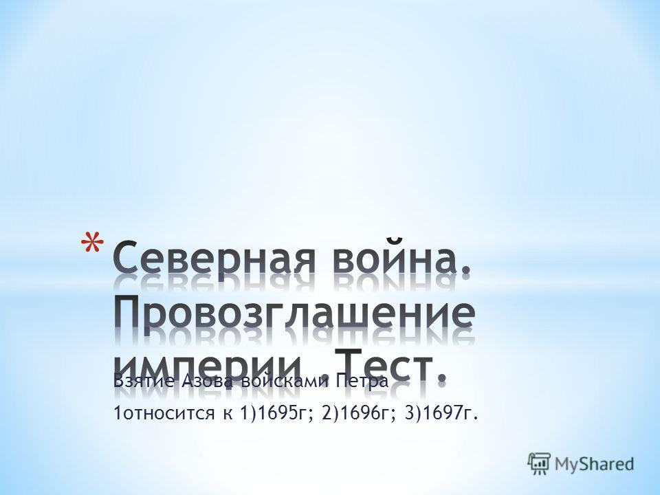 Взятие Азова войсками Петра 1относится к 1)1695г; 2)1696г; 3)1697г.