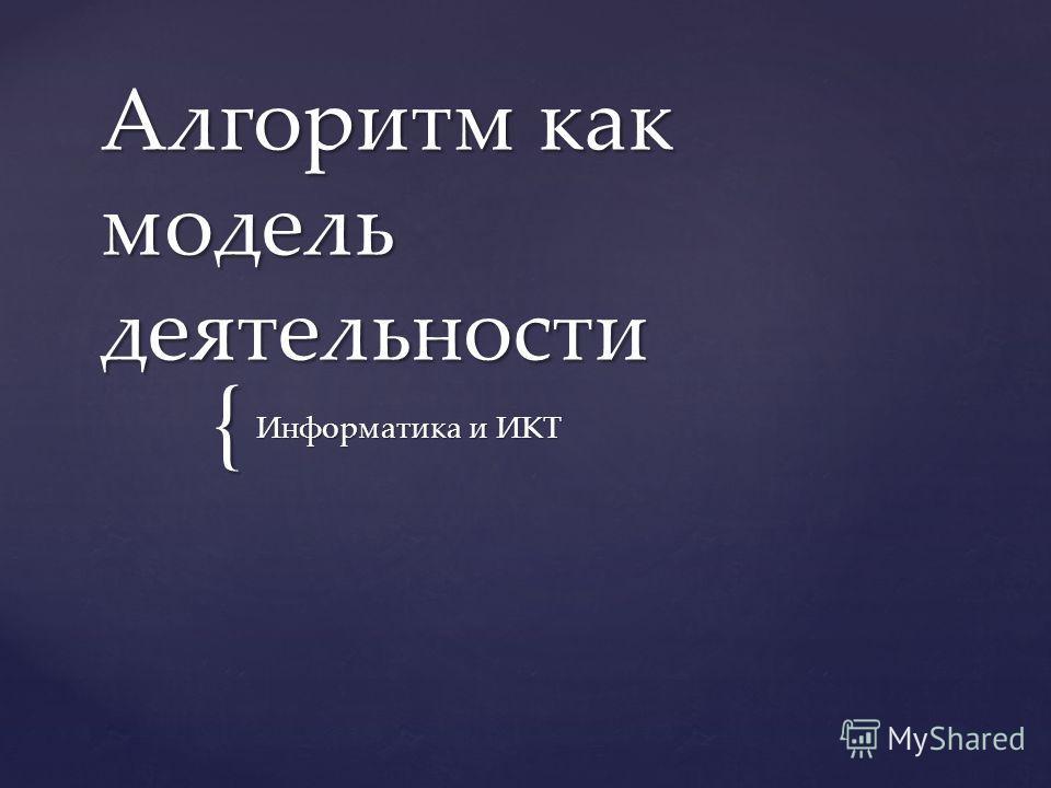 { Алгоритм как модель деятельности Информатика и ИКТ