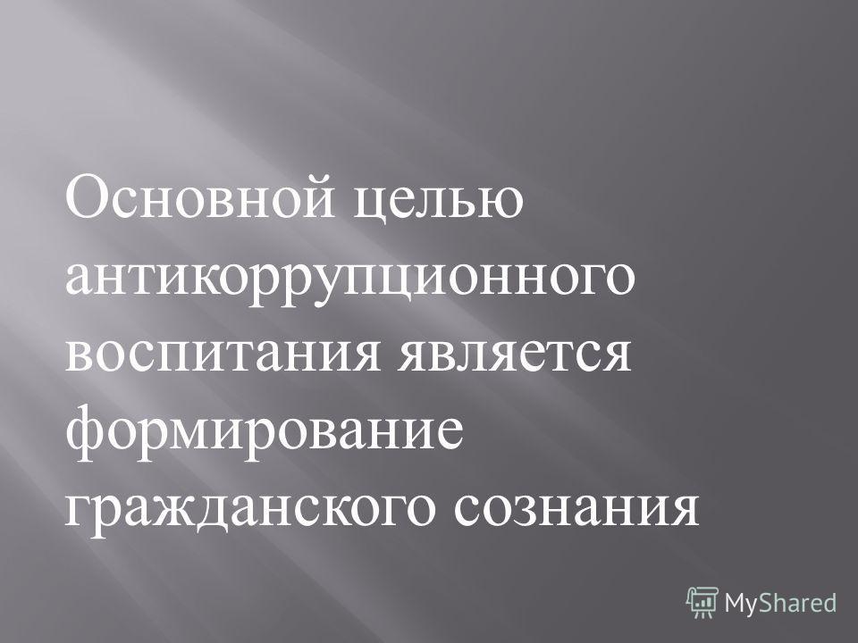 Основной целью антикоррупционного воспитания является формирование гражданского сознания