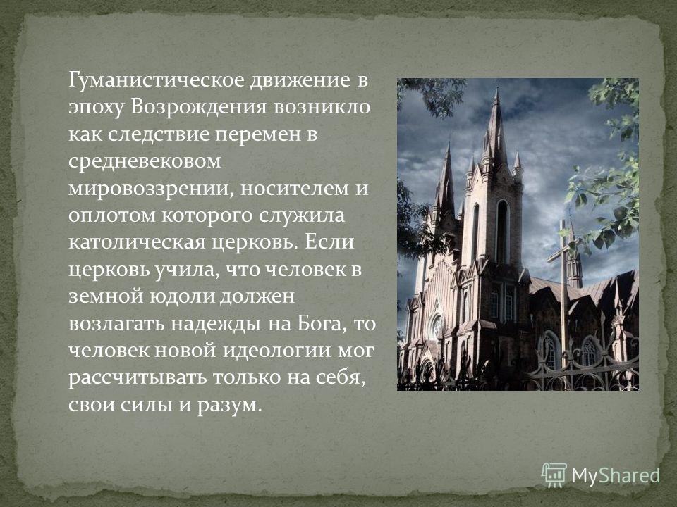 Гуманистическое движение в эпоху Возрождения возникло как следствие перемен в средневековом мировоззрении, носителем и оплотом которого служила католическая церковь. Если церковь учила, что человек в земной юдоли должен возлагать надежды на Бога, то