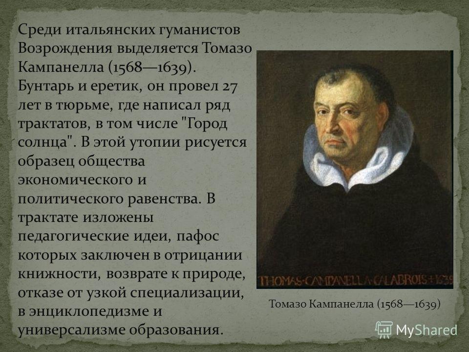 Среди итальянских гуманистов Возрождения выделяется Томазо Кампанелла (15681639). Бунтарь и еретик, он провел 27 лет в тюрьме, где написал ряд трактатов, в том числе