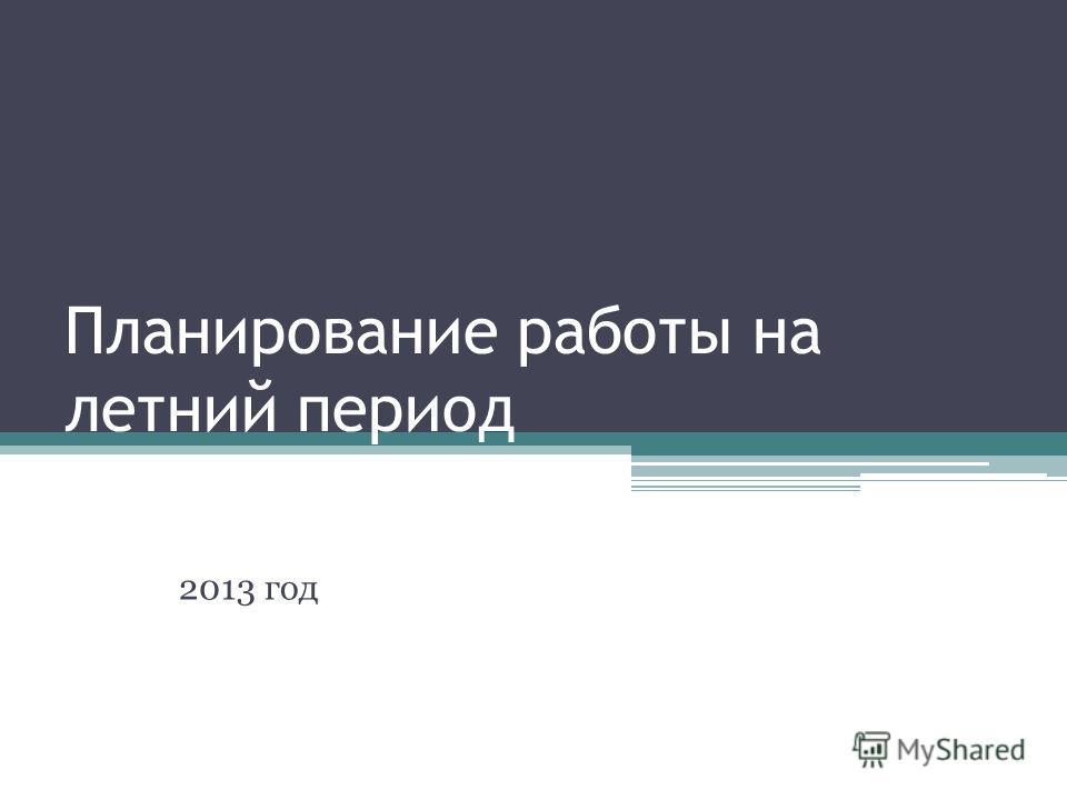 Планирование работы на летний период 2013 год