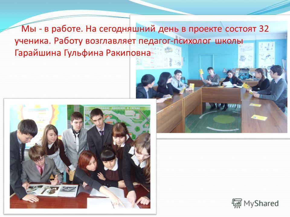 Мы - в работе. На сегодняшний день в проекте состоят 32 ученика. Работу возглавляет педагог-психолог школы Гарайшина Гульфина Ракиповна