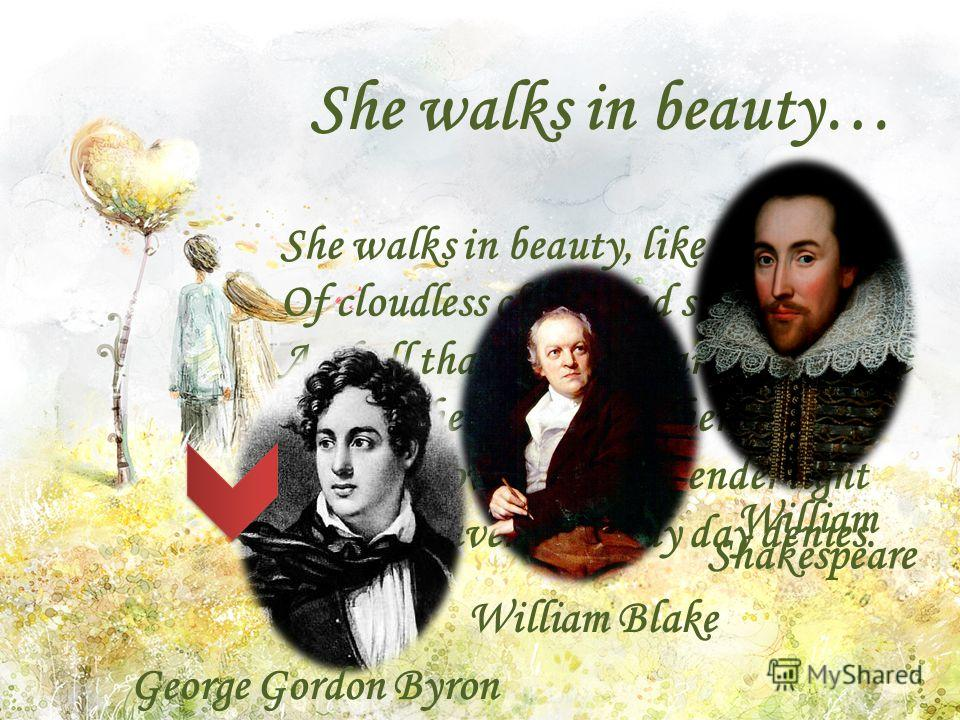 She walks in beauty, like the night Of cloudless climes and starry skies; And all that's best of dark and bright Meet in her aspect and her eyes: Thus mellowed to that tender light Which heaven to gaudy day denies. She walks in beauty… George Gordon