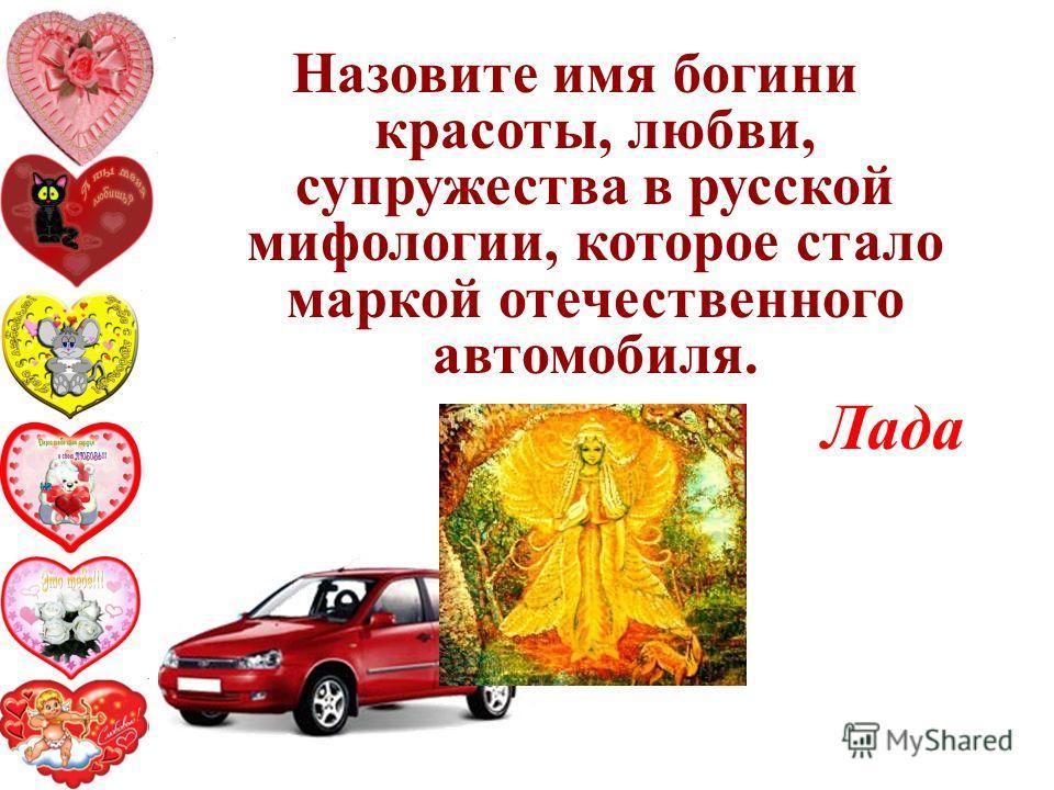 Назовите имя богини красоты, любви, супружества в русской мифологии, которое стало маркой отечественного автомобиля. Лада