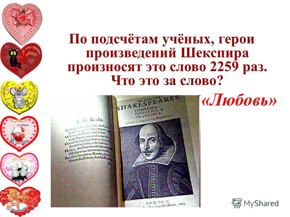 По подсчётам учёных, герои произведений Шекспира произносят это слово 2259 раз. Что это за слово? «Любовь»