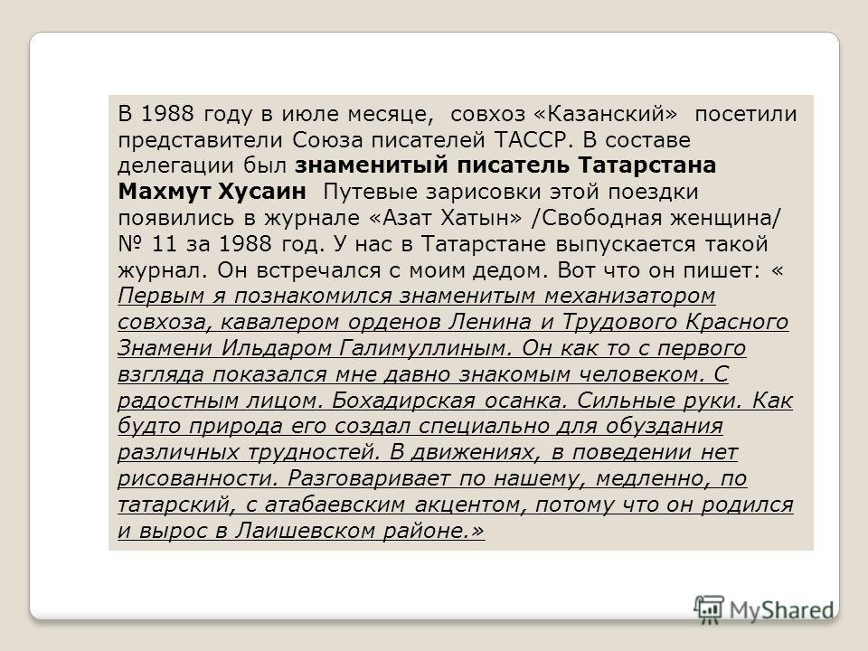 В 1988 году в июле месяце, совхоз «Казанский» посетили представители Союза писателей ТАССР. В составе делегации был знаменитый писатель Татарстана Махмут Хусаин Путевые зарисовки этой поездки появились в журнале «Азат Хатын» /Свободная женщина/ 11 за