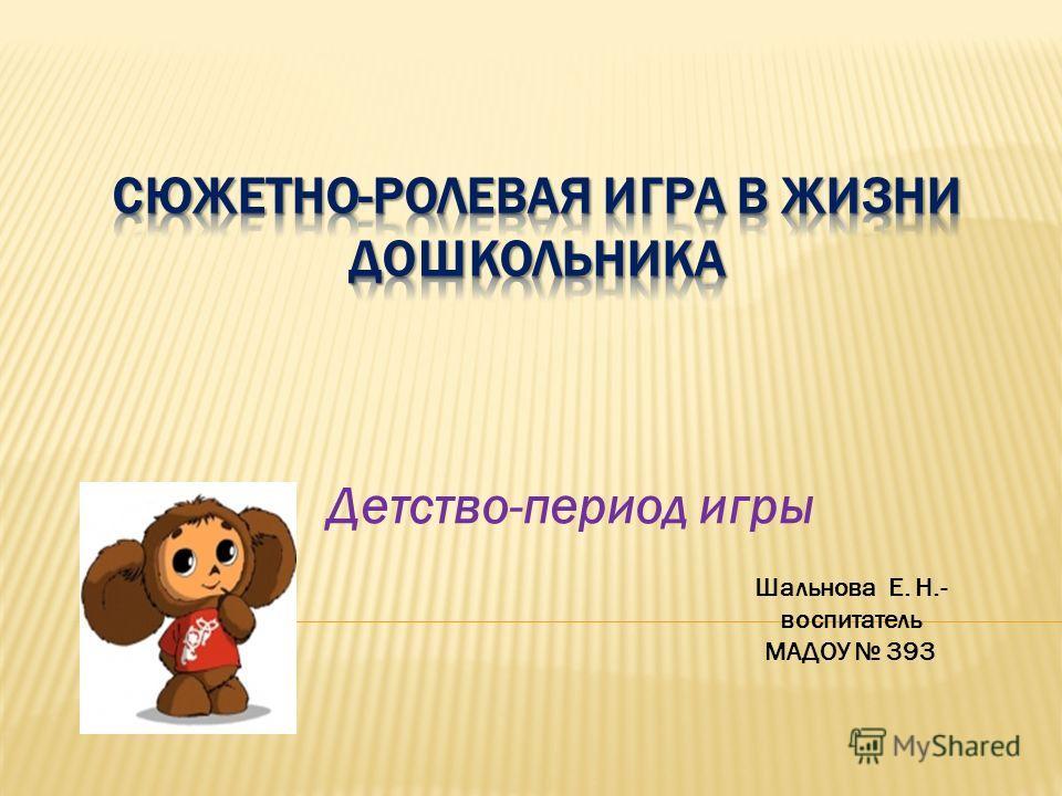 Детство-период игры Шальнова Е. Н.- воспитатель МАДОУ 393