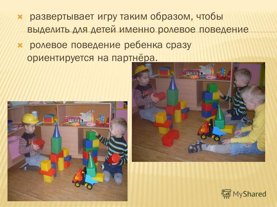 развертывает игру таким образом, чтобы выделить для детей именно ролевое поведение ролевое поведение ребенка сразу ориентируется на партнёра.