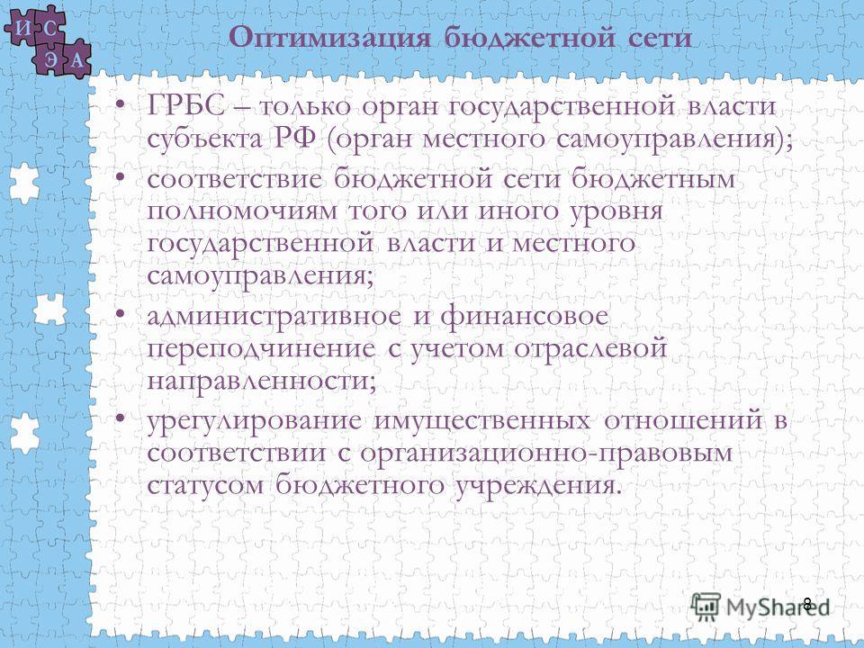 8 Оптимизация бюджетной сети ГРБС – только орган государственной власти субъекта РФ (орган местного самоуправления); соответствие бюджетной сети бюджетным полномочиям того или иного уровня государственной власти и местного самоуправления; администрат