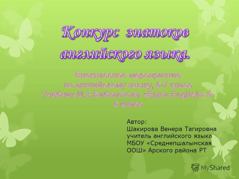 Автор: Шакирова Венера Тагировна учитель английского языка МБОУ «Среднепшалымская ООШ» Арского района РТ