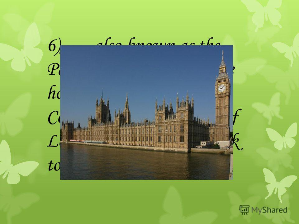 6)___ also known as the Palace of Westminster, are home to the House of Commons and the House of Lords and the famous clock tower Big Ben.