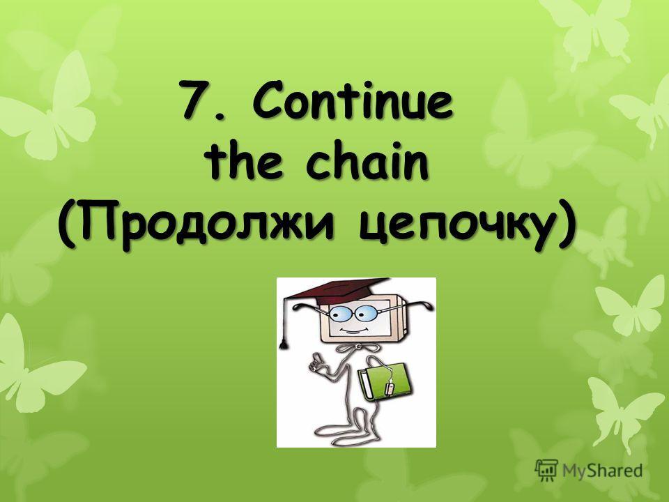 7. Continue the chain (Продолжи цепочку)
