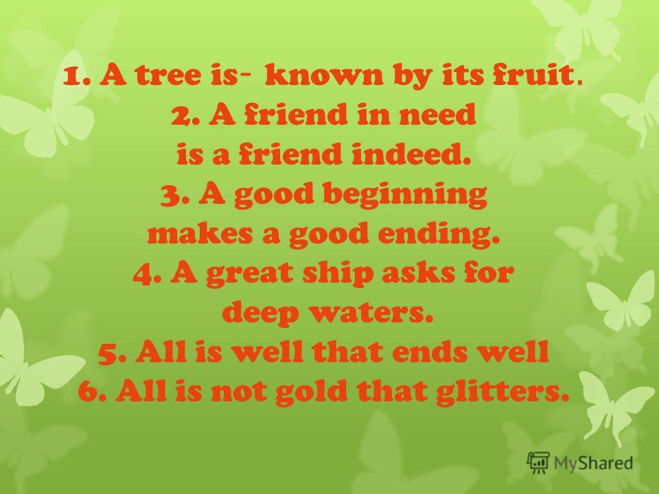 1. A tree is - known by its fruit. 2. A friend in need is a friend indeed. 3. A good beginning makes a good ending. 4. A great ship asks for deep waters. 5. All is well that ends well 6. All is not gold that glitters.