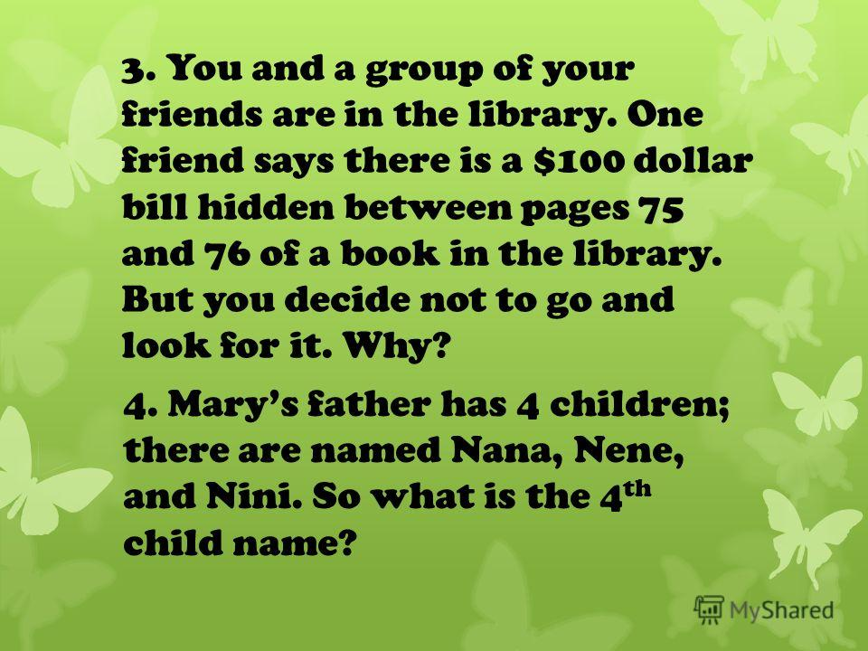 3. You and a group of your friends are in the library. One friend says there is a $100 dollar bill hidden between pages 75 and 76 of a book in the library. But you decide not to go and look for it. Why? 4. Marys father has 4 children; there are named