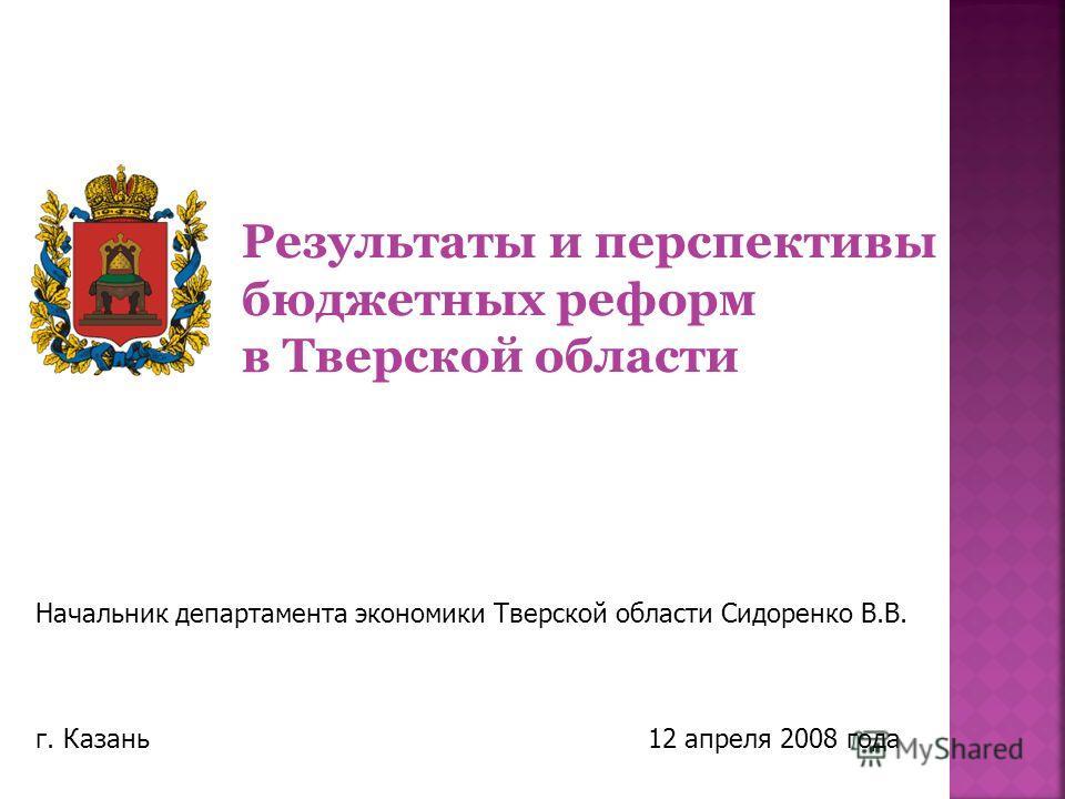 Начальник департамента экономики Тверской области Сидоренко В.В. г. Казань 12 апреля 2008 года