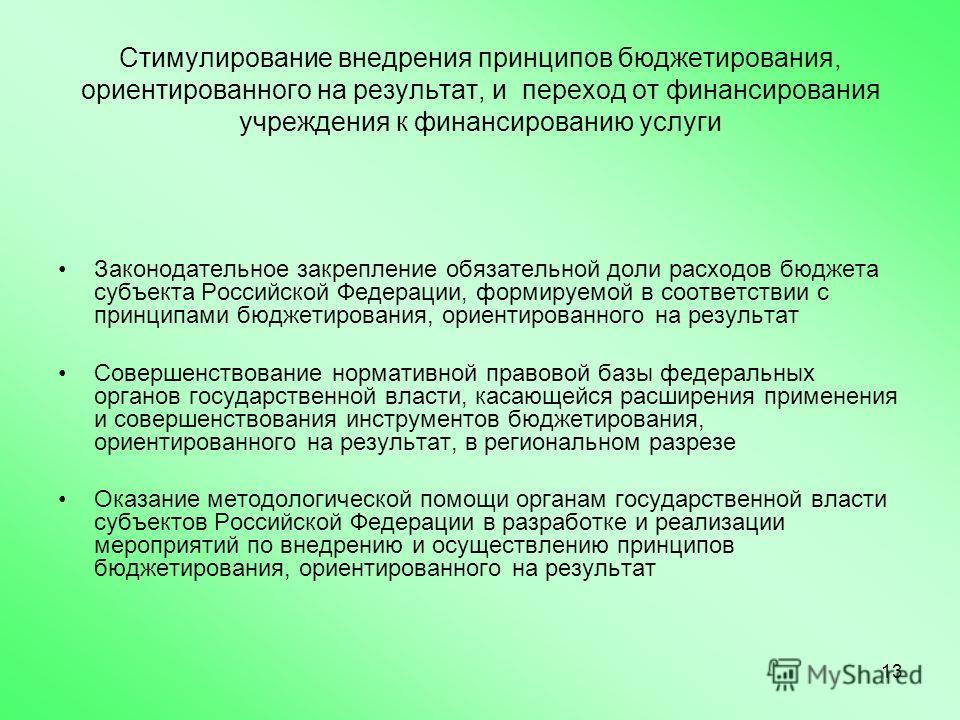 13 Стимулирование внедрения принципов бюджетирования, ориентированного на результат, и переход от финансирования учреждения к финансированию услуги Законодательное закрепление обязательной доли расходов бюджета субъекта Российской Федерации, формируе